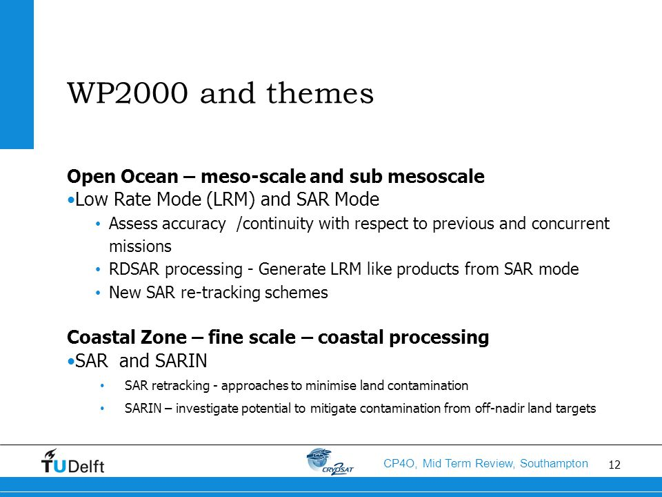 12 CP4O, Mid Term Review, Southampton WP2000 and themes Open Ocean – meso-scale and sub mesoscale Low Rate Mode (LRM) and SAR Mode Assess accuracy /continuity with respect to previous and concurrent missions RDSAR processing - Generate LRM like products from SAR mode New SAR re-tracking schemes Coastal Zone – fine scale – coastal processing SAR and SARIN SAR retracking - approaches to minimise land contamination SARIN – investigate potential to mitigate contamination from off-nadir land targets