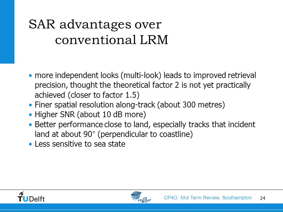 24 CP4O, Mid Term Review, Southampton SAR advantages over conventional LRM more independent looks (multi-look) leads to improved retrieval precision, thought the theoretical factor 2 is not yet practically achieved (closer to factor 1.5) Finer spatial resolution along-track (about 300 metres) Higher SNR (about 10 dB more) Better performance close to land, especially tracks that incident land at about 90° (perpendicular to coastline) Less sensitive to sea state