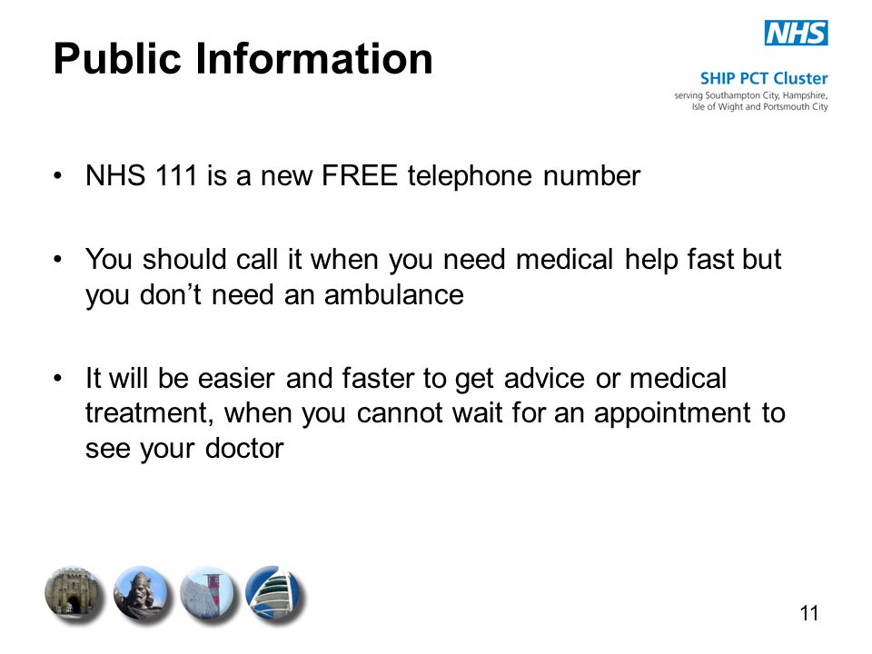 Public Information NHS 111 is a new FREE telephone number You should call it when you need medical help fast but you don't need an ambulance It will b