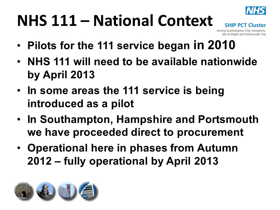 NHS 111 – National Context Pilots for the 111 service began in 2010 NHS 111 will need to be available nationwide by April 2013 In some areas the 111 s