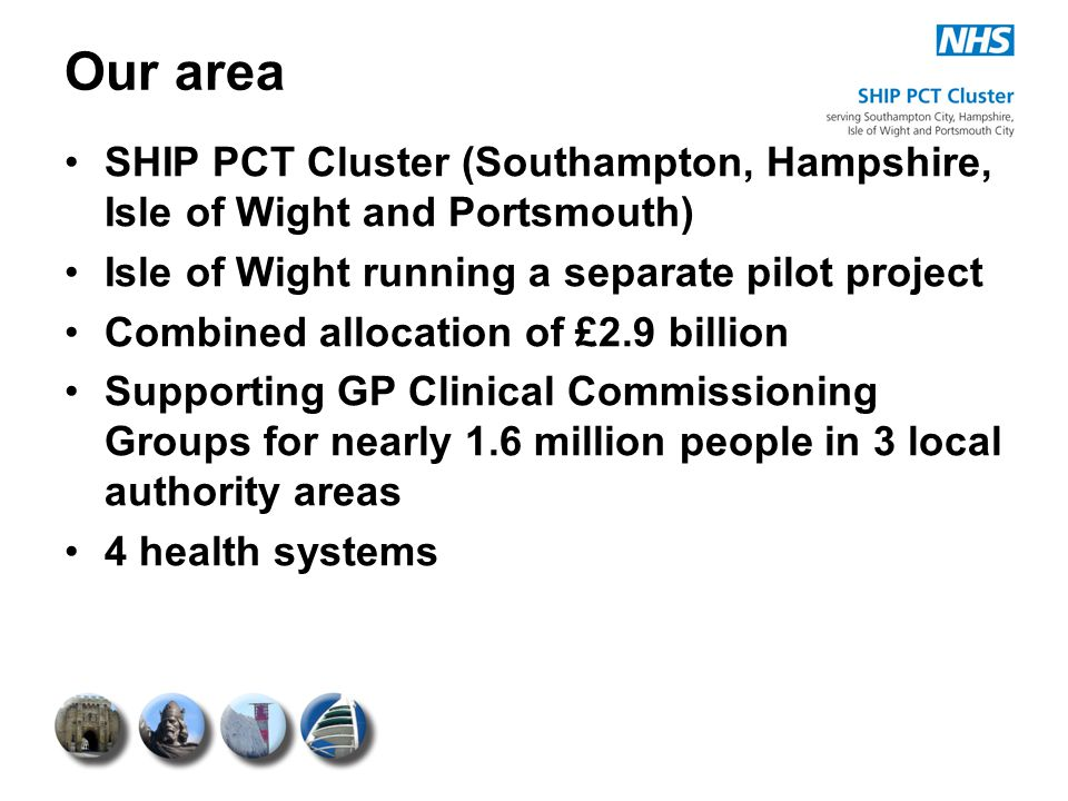 Our area SHIP PCT Cluster (Southampton, Hampshire, Isle of Wight and Portsmouth) Isle of Wight running a separate pilot project Combined allocation of