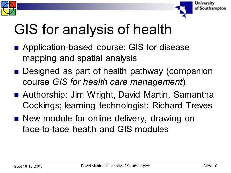 David Martin, University of SouthamptonSlide 10 Sept 18-19 2005 GIS for analysis of health Application-based course: GIS for disease mapping and spatial analysis Designed as part of health pathway (companion course GIS for health care management) Authorship: Jim Wright, David Martin, Samantha Cockings; learning technologist: Richard Treves New module for online delivery, drawing on face-to-face health and GIS modules