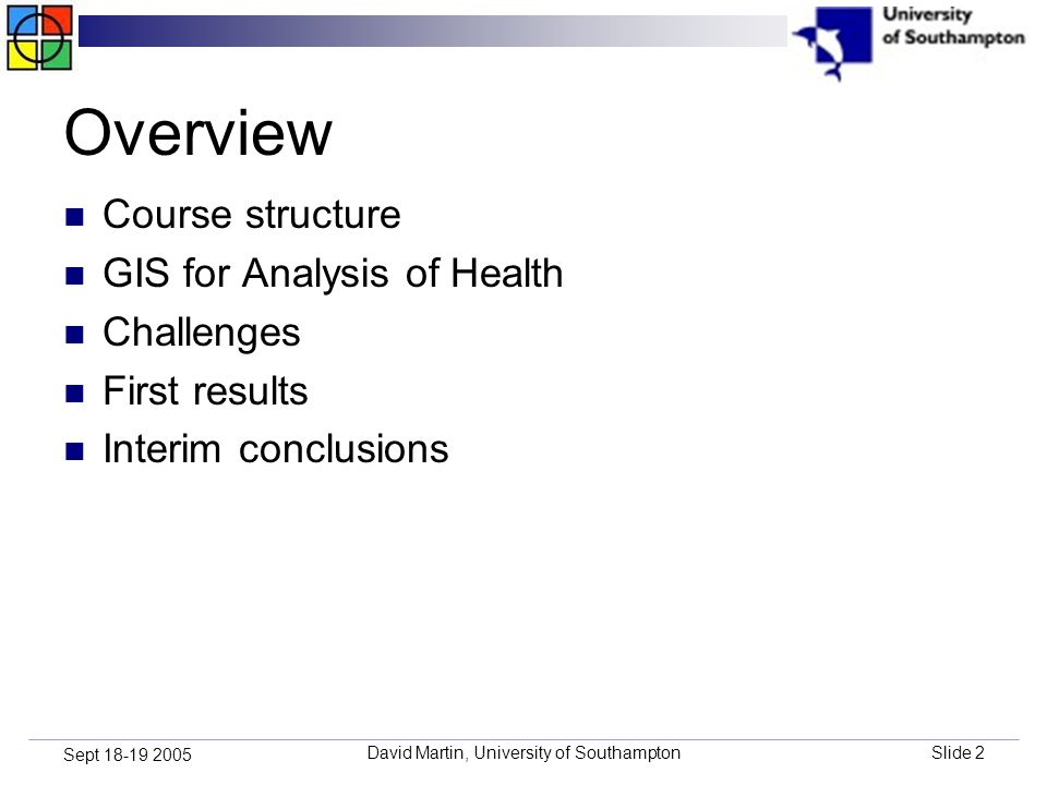 David Martin, University of SouthamptonSlide 2 Sept 18-19 2005 Overview Course structure GIS for Analysis of Health Challenges First results Interim conclusions