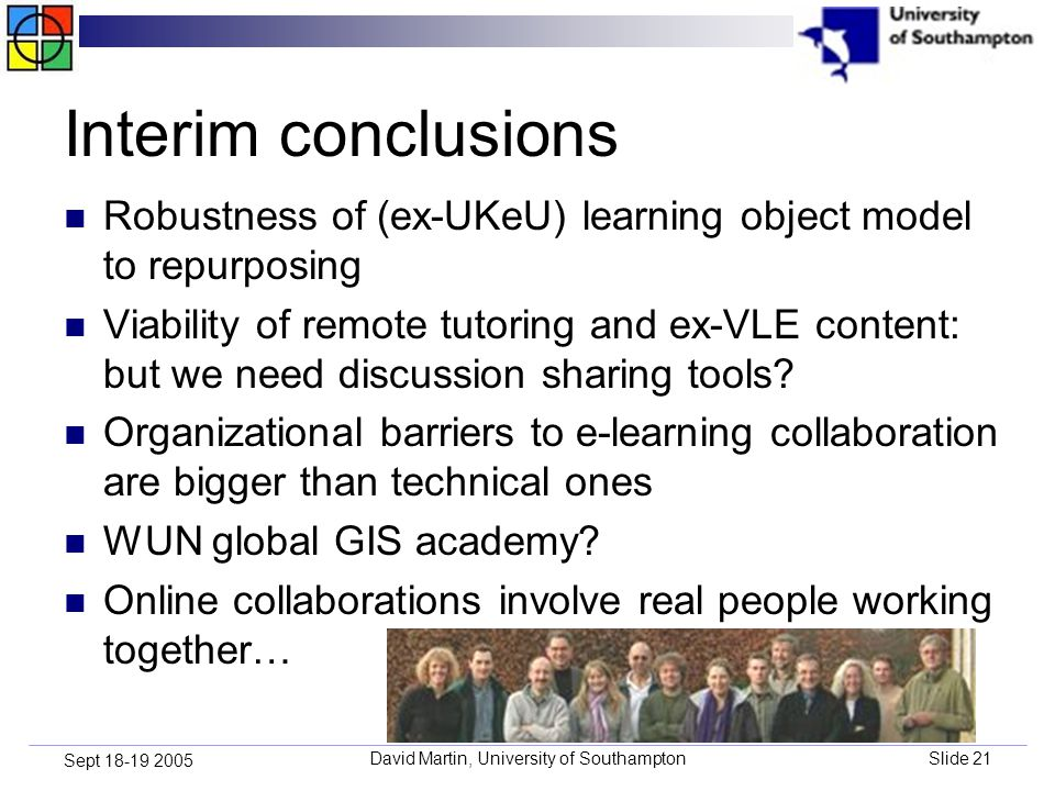 David Martin, University of SouthamptonSlide 21 Sept 18-19 2005 Interim conclusions Robustness of (ex-UKeU) learning object model to repurposing Viability of remote tutoring and ex-VLE content: but we need discussion sharing tools.