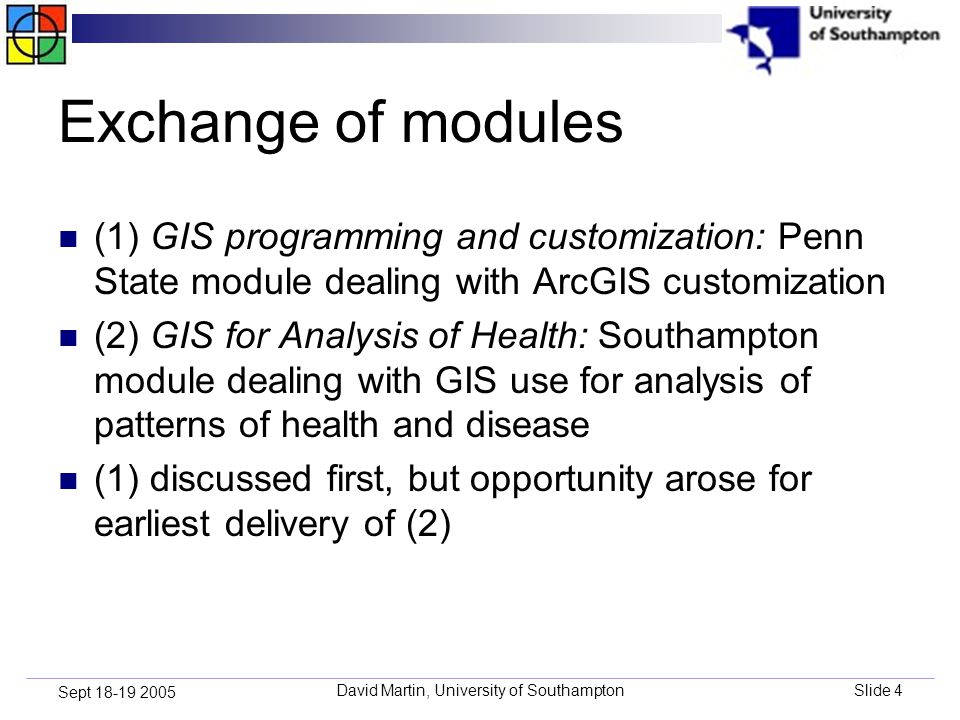 David Martin, University of SouthamptonSlide 4 Sept 18-19 2005 Exchange of modules (1) GIS programming and customization: Penn State module dealing with ArcGIS customization (2) GIS for Analysis of Health: Southampton module dealing with GIS use for analysis of patterns of health and disease (1) discussed first, but opportunity arose for earliest delivery of (2)