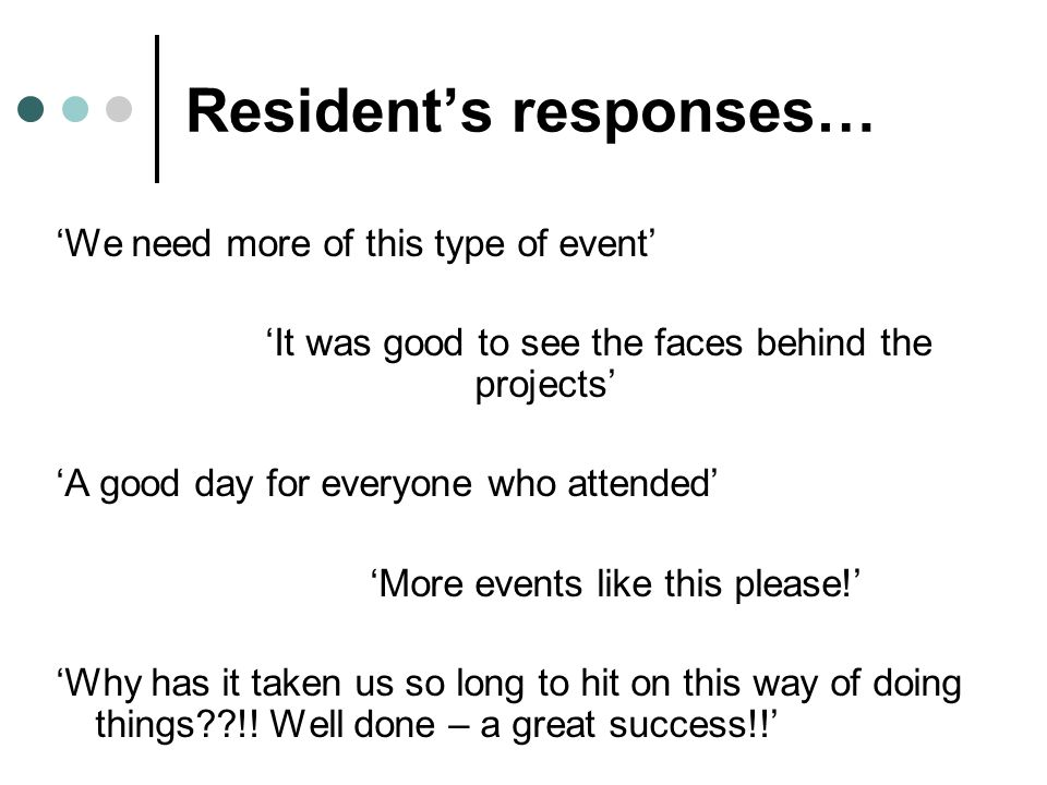 Resident's responses… 'We need more of this type of event' 'It was good to see the faces behind the projects' 'A good day for everyone who attended' 'More events like this please!' 'Why has it taken us so long to hit on this way of doing things !.