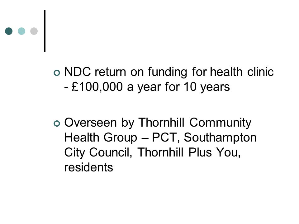 NDC return on funding for health clinic - £100,000 a year for 10 years Overseen by Thornhill Community Health Group – PCT, Southampton City Council, Thornhill Plus You, residents
