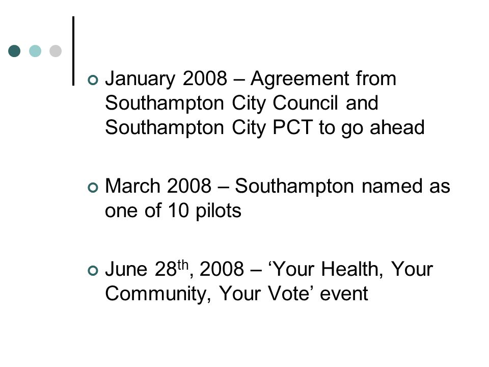 January 2008 – Agreement from Southampton City Council and Southampton City PCT to go ahead March 2008 – Southampton named as one of 10 pilots June 28 th, 2008 – 'Your Health, Your Community, Your Vote' event