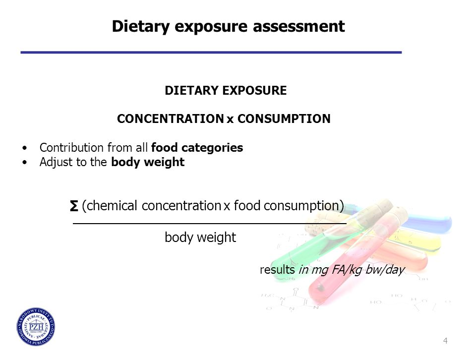 4 Dietary exposure assessment DIETARY EXPOSURE CONCENTRATION x CONSUMPTION Contribution from all food categories Adjust to the body weight ∑ (chemical