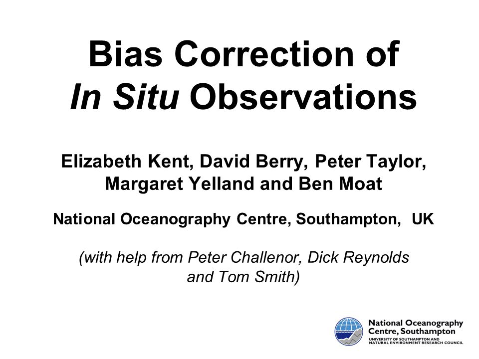 Bias Correction of In Situ Observations Elizabeth Kent, David Berry, Peter Taylor, Margaret Yelland and Ben Moat National Oceanography Centre, Southam