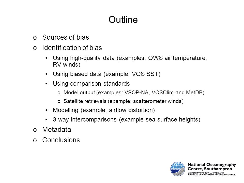 Outline oSources of bias oIdentification of bias Using high-quality data (examples: OWS air temperature, RV winds) Using biased data (example: VOS SST) Using comparison standards oModel output (examples: VSOP-NA, VOSClim and MetDB) oSatellite retrievals (example: scatterometer winds) Modelling (example: airflow distortion) 3-way intercomparisons (example sea surface heights) oMetadata oConclusions