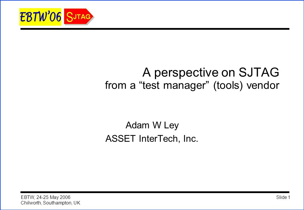 Slide 1 EBTW, 24-25 May 2006 Chilworth, Southampton, UK A perspective on SJTAG from a test manager (tools) vendor Adam W Ley ASSET InterTech, Inc.