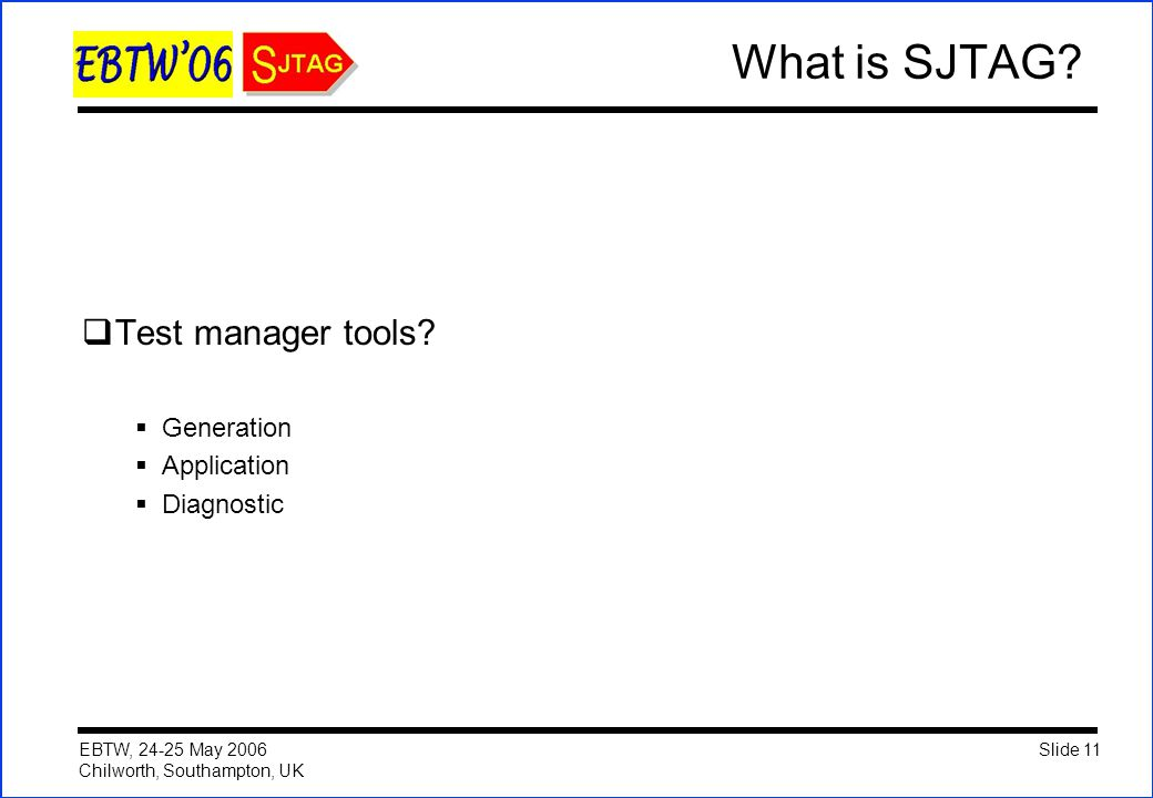 Slide 11 EBTW, 24-25 May 2006 Chilworth, Southampton, UK What is SJTAG?  Test manager tools?  Generation  Application  Diagnostic