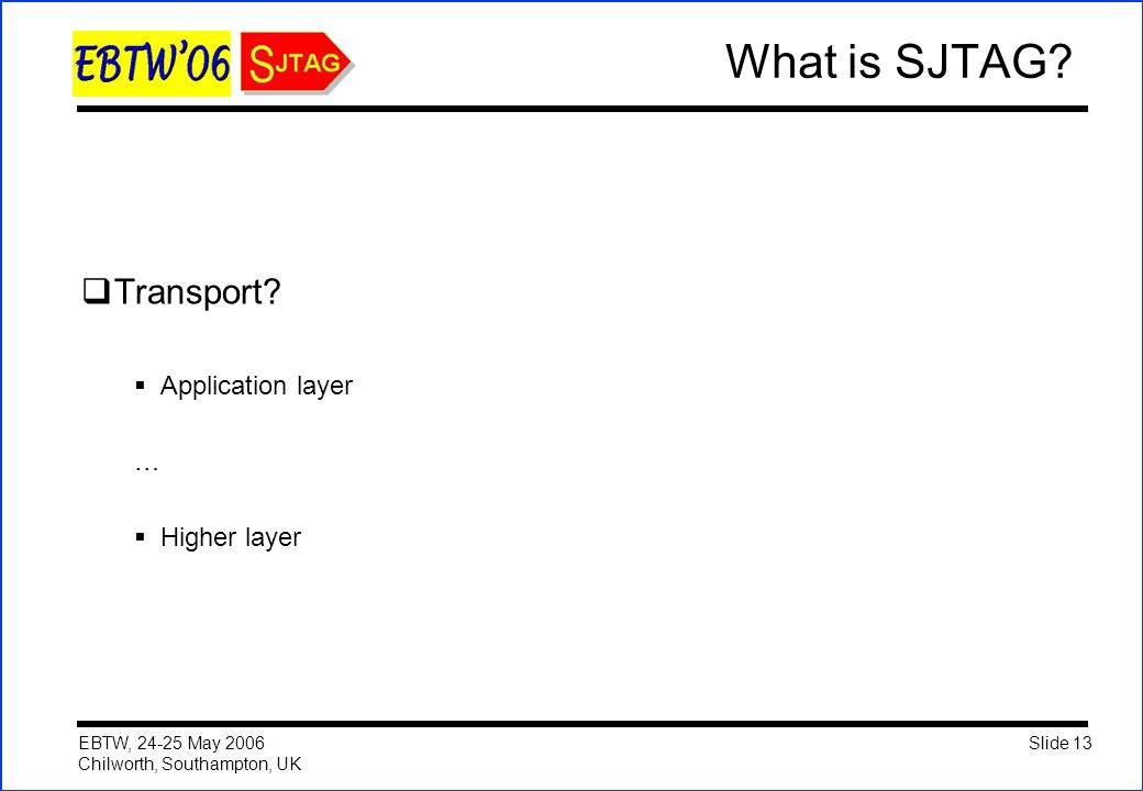Slide 13 EBTW, 24-25 May 2006 Chilworth, Southampton, UK What is SJTAG?  Transport?  Application layer …  Higher layer