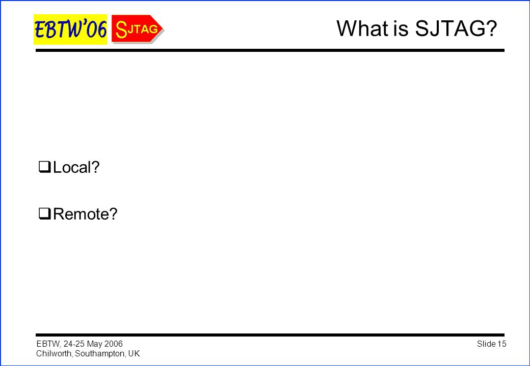 Slide 15 EBTW, 24-25 May 2006 Chilworth, Southampton, UK What is SJTAG?  Local?  Remote?