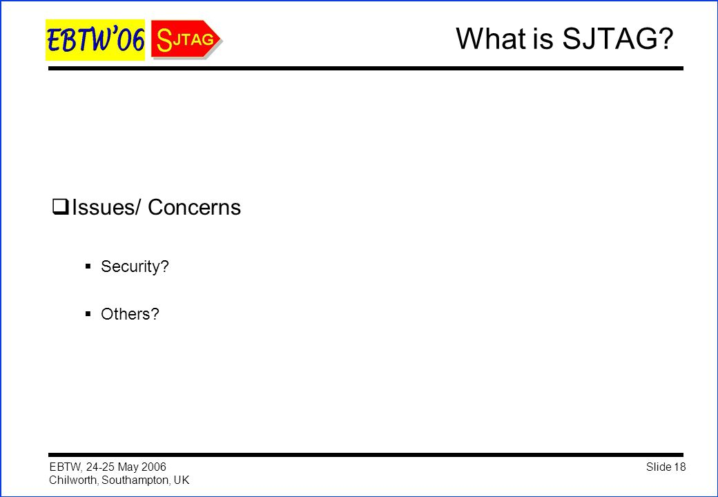 Slide 18 EBTW, 24-25 May 2006 Chilworth, Southampton, UK What is SJTAG?  Issues/ Concerns  Security?  Others?