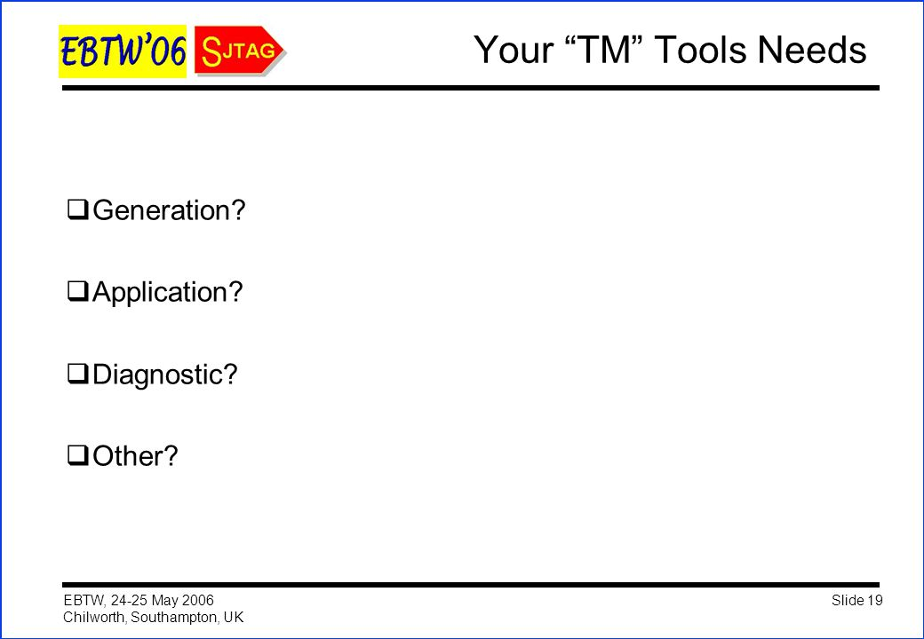 "Slide 19 EBTW, 24-25 May 2006 Chilworth, Southampton, UK Your ""TM"" Tools Needs  Generation?  Application?  Diagnostic?  Other?"