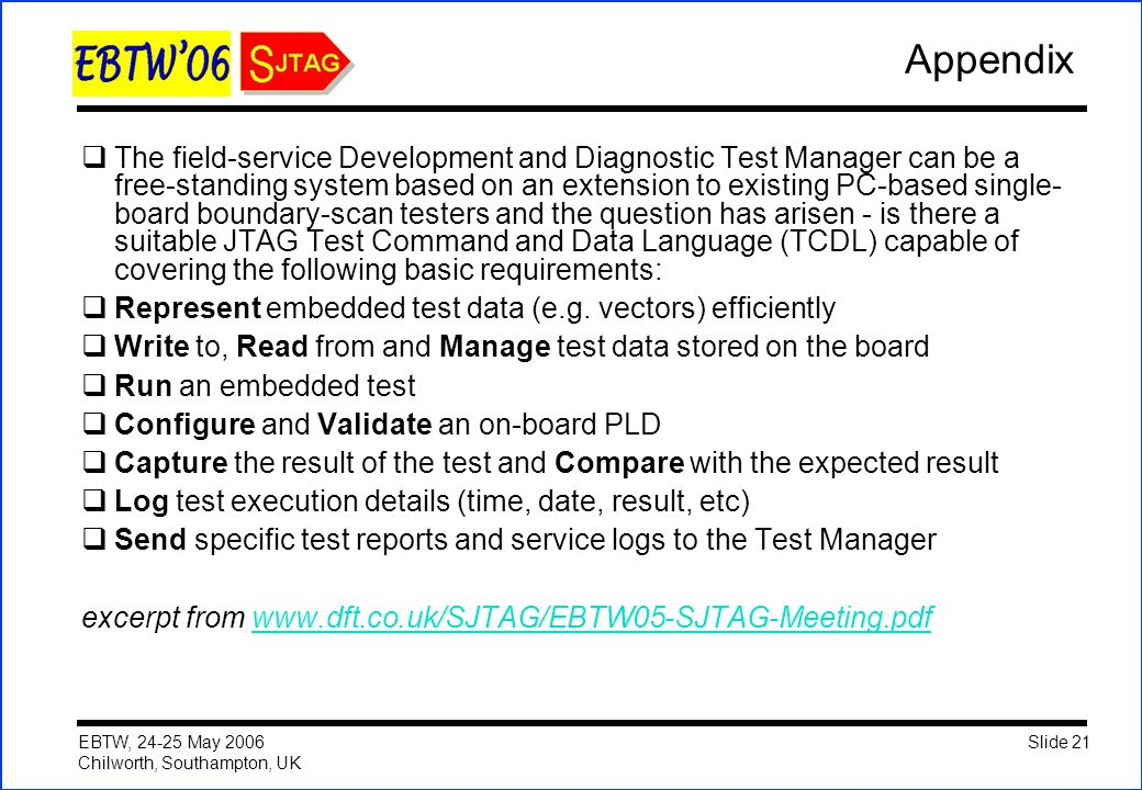 Slide 21 EBTW, 24-25 May 2006 Chilworth, Southampton, UK Appendix  The field-service Development and Diagnostic Test Manager can be a free-standing s