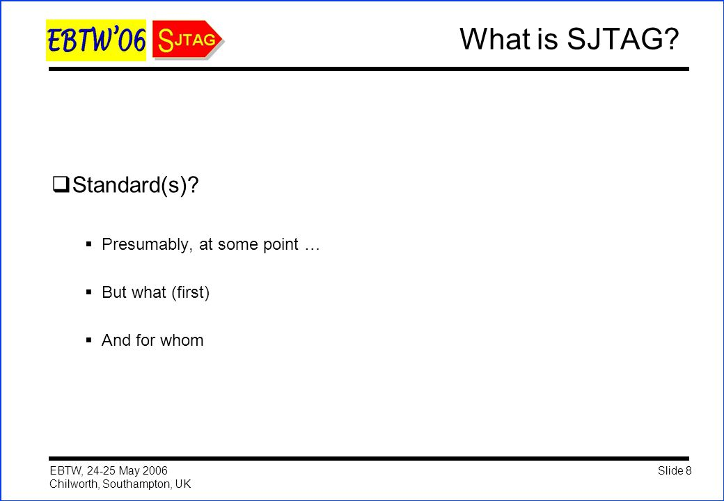 Slide 8 EBTW, 24-25 May 2006 Chilworth, Southampton, UK What is SJTAG?  Standard(s)?  Presumably, at some point …  But what (first)  And for whom