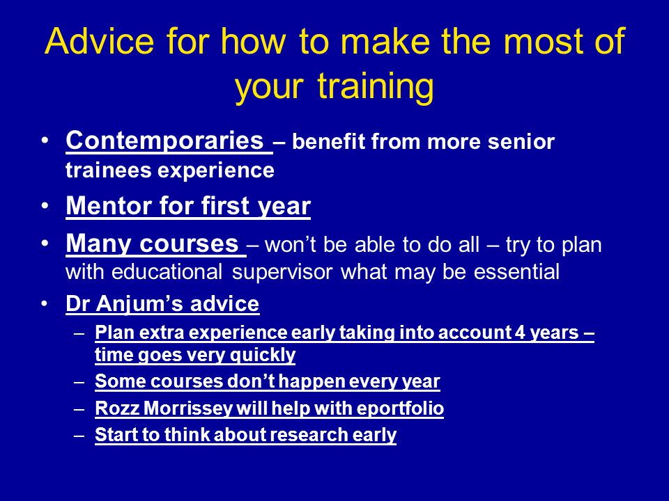 Advice for how to make the most of your training Contemporaries – benefit from more senior trainees experience Mentor for first year Many courses – won't be able to do all – try to plan with educational supervisor what may be essential Dr Anjum's advice –Plan extra experience early taking into account 4 years – time goes very quickly –Some courses don't happen every year –Rozz Morrissey will help with eportfolio –Start to think about research early