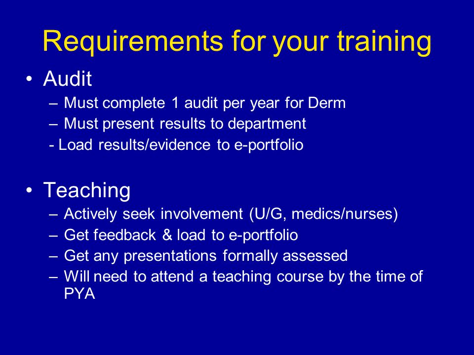Requirements for your training Audit –Must complete 1 audit per year for Derm –Must present results to department - Load results/evidence to e-portfolio Teaching –Actively seek involvement (U/G, medics/nurses) –Get feedback & load to e-portfolio –Get any presentations formally assessed –Will need to attend a teaching course by the time of PYA