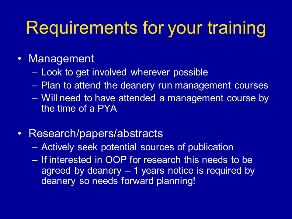 Requirements for your training Management –Look to get involved wherever possible –Plan to attend the deanery run management courses –Will need to have attended a management course by the time of a PYA Research/papers/abstracts –Actively seek potential sources of publication –If interested in OOP for research this needs to be agreed by deanery – 1 years notice is required by deanery so needs forward planning!