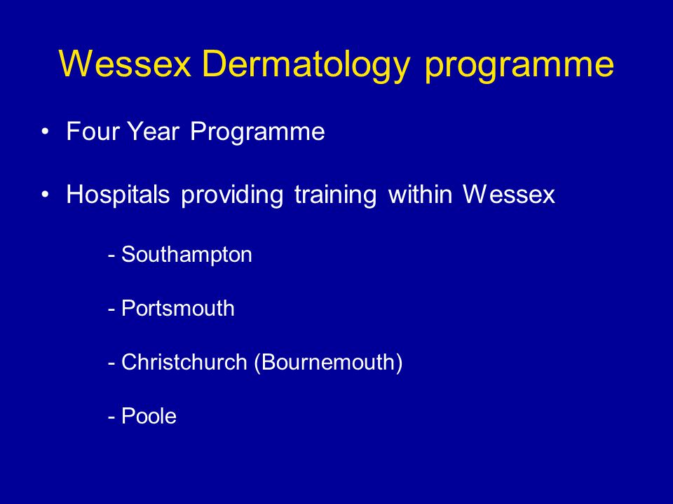 Wessex Dermatology programme Four Year Programme Hospitals providing training within Wessex - Southampton - Portsmouth - Christchurch (Bournemouth) - Poole
