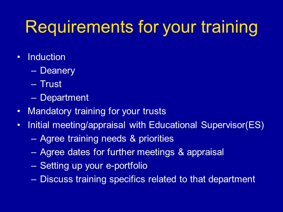 Requirements for your training Induction –Deanery –Trust –Department Mandatory training for your trusts Initial meeting/appraisal with Educational Supervisor(ES) –Agree training needs & priorities –Agree dates for further meetings & appraisal –Setting up your e-portfolio –Discuss training specifics related to that department
