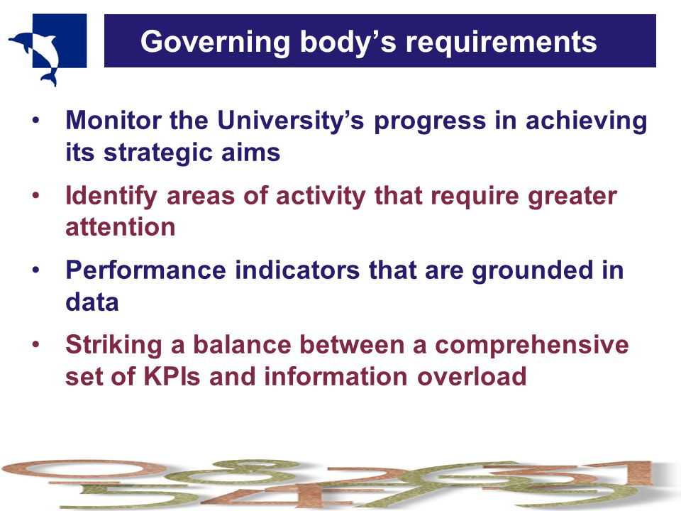 Governing body's requirements Monitor the University's progress in achieving its strategic aims Identify areas of activity that require greater attention Performance indicators that are grounded in data Striking a balance between a comprehensive set of KPIs and information overload