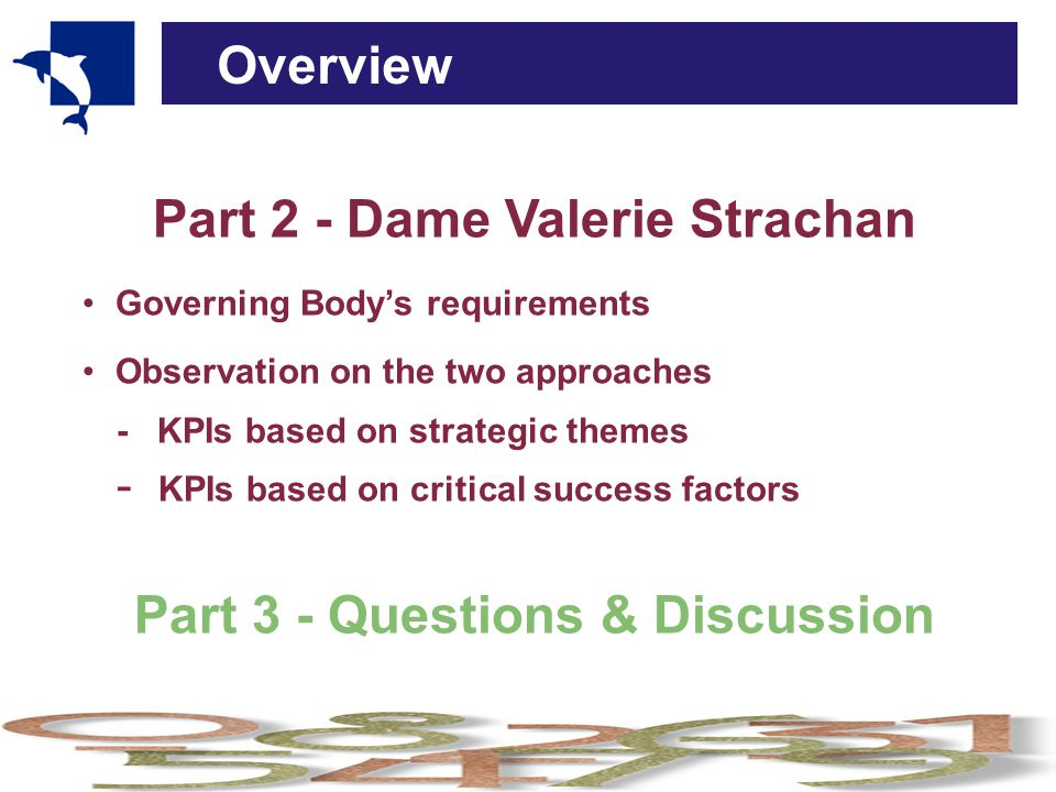 Overview Part 2 - Dame Valerie Strachan Governing Body's requirements Observation on the two approaches - KPIs based on strategic themes - KPIs based on critical success factors Part 3 - Questions & Discussion