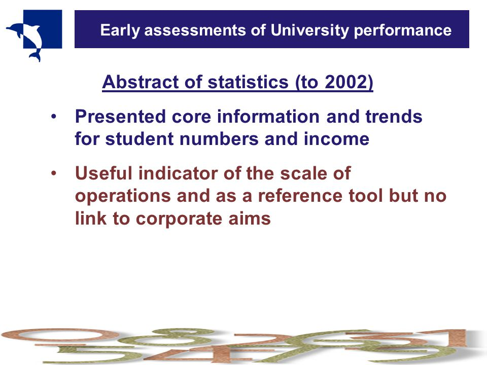 Early assessments of University performance Abstract of statistics (to 2002) Presented core information and trends for student numbers and income Useful indicator of the scale of operations and as a reference tool but no link to corporate aims