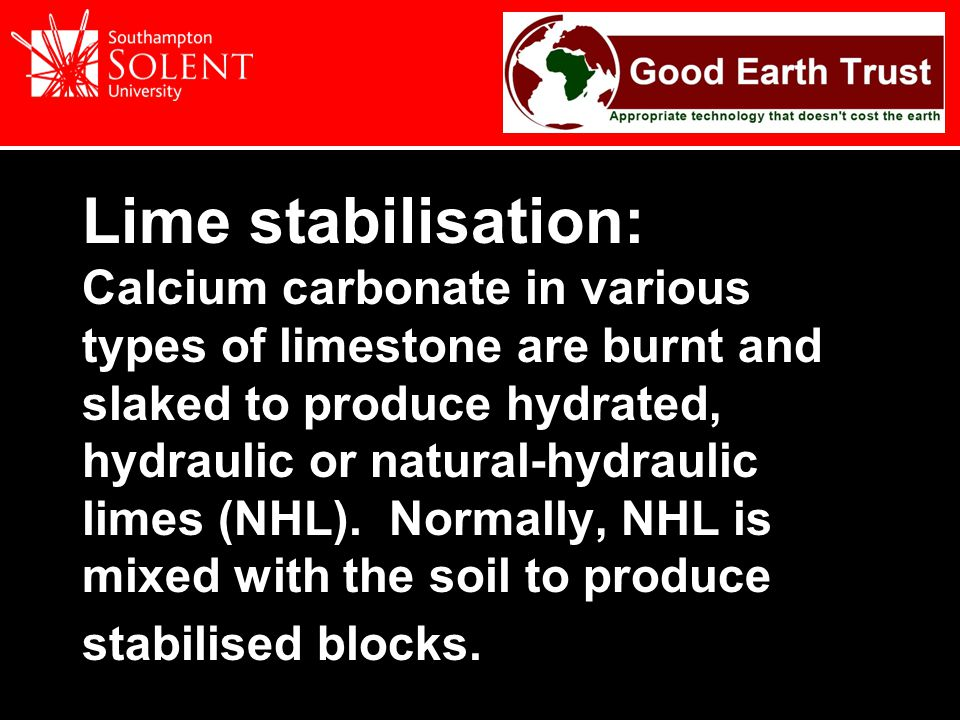 Lime stabilisation: Calcium carbonate in various types of limestone are burnt and slaked to produce hydrated, hydraulic or natural-hydraulic limes (NHL).