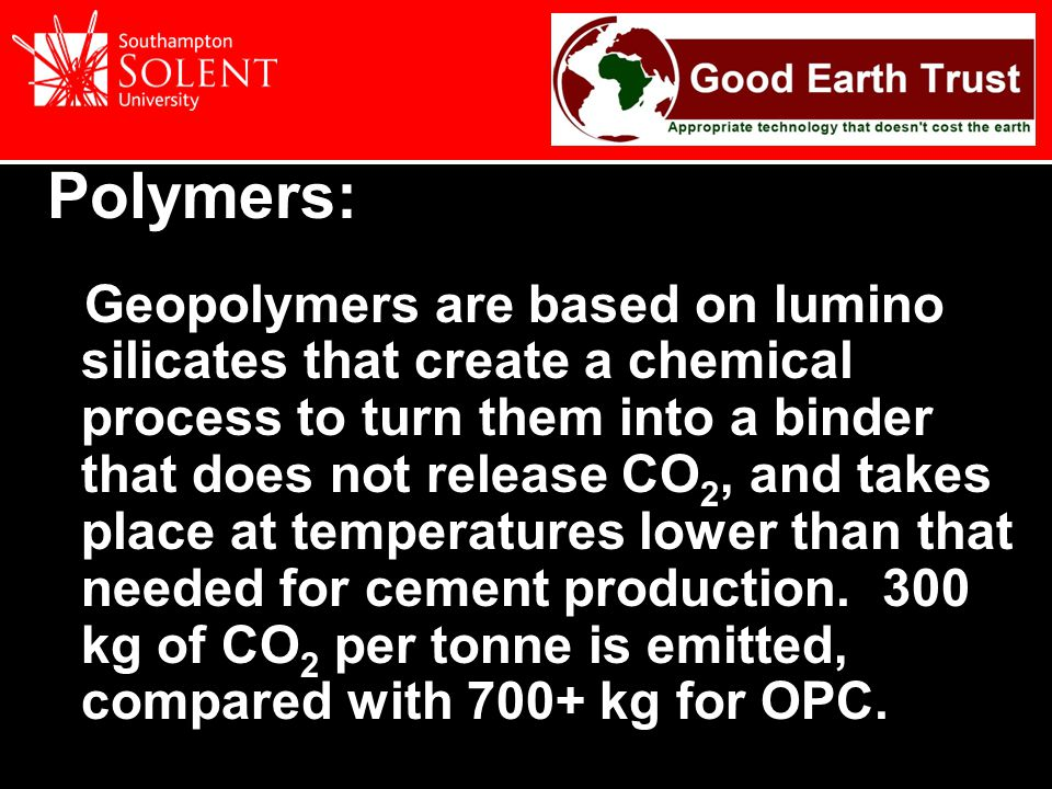 Polymers: Geopolymers are based on lumino silicates that create a chemical process to turn them into a binder that does not release CO 2, and takes place at temperatures lower than that needed for cement production.