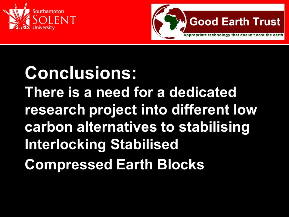 Conclusions: There is a need for a dedicated research project into different low carbon alternatives to stabilising Interlocking Stabilised Compressed Earth Blocks