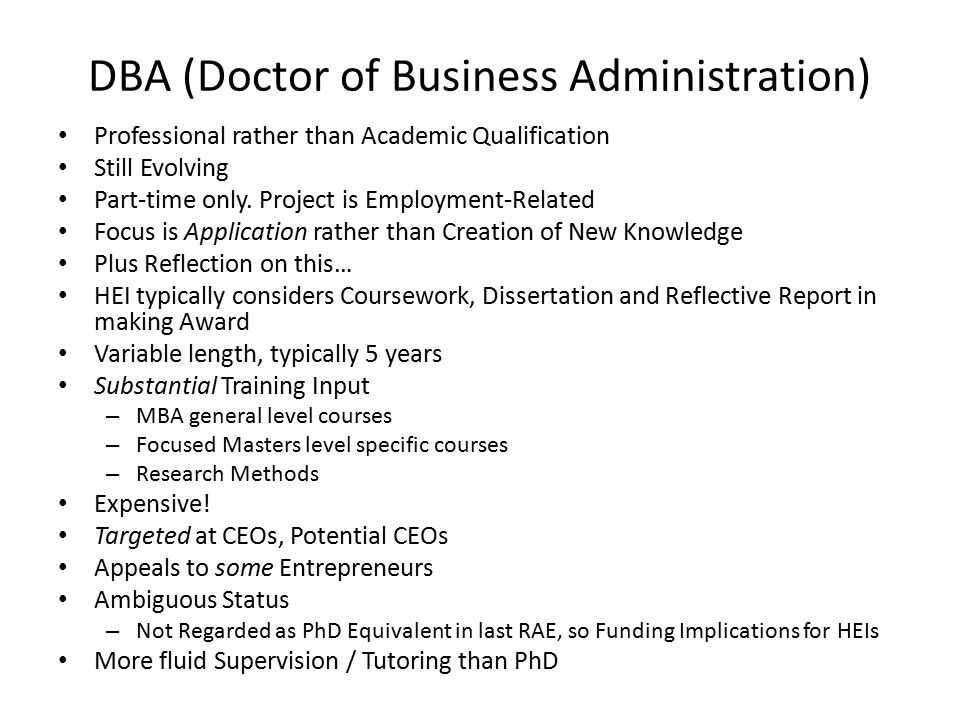 DBA (Doctor of Business Administration) Professional rather than Academic Qualification Still Evolving Part-time only.