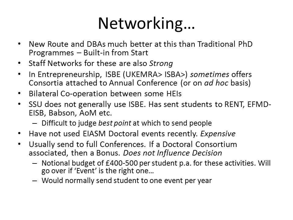 Networking… New Route and DBAs much better at this than Traditional PhD Programmes – Built-in from Start Staff Networks for these are also Strong In Entrepreneurship, ISBE (UKEMRA> ISBA>) sometimes offers Consortia attached to Annual Conference (or on ad hoc basis) Bilateral Co-operation between some HEIs SSU does not generally use ISBE.