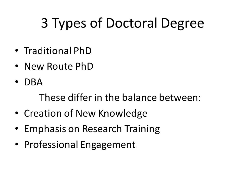 3 Types of Doctoral Degree Traditional PhD New Route PhD DBA These differ in the balance between: Creation of New Knowledge Emphasis on Research Train