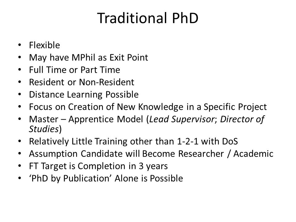 Traditional PhD Flexible May have MPhil as Exit Point Full Time or Part Time Resident or Non-Resident Distance Learning Possible Focus on Creation of New Knowledge in a Specific Project Master – Apprentice Model (Lead Supervisor; Director of Studies) Relatively Little Training other than 1-2-1 with DoS Assumption Candidate will Become Researcher / Academic FT Target is Completion in 3 years 'PhD by Publication' Alone is Possible