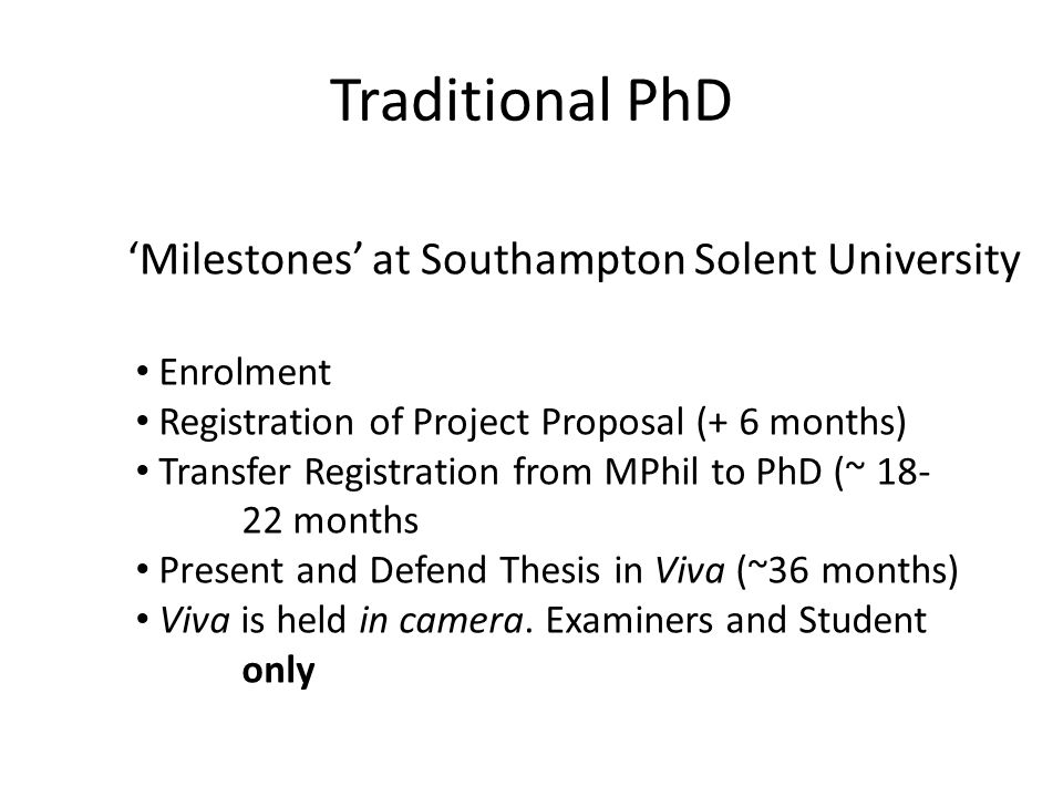 Traditional PhD 'Milestones' at Southampton Solent University Enrolment Registration of Project Proposal (+ 6 months) Transfer Registration from MPhil