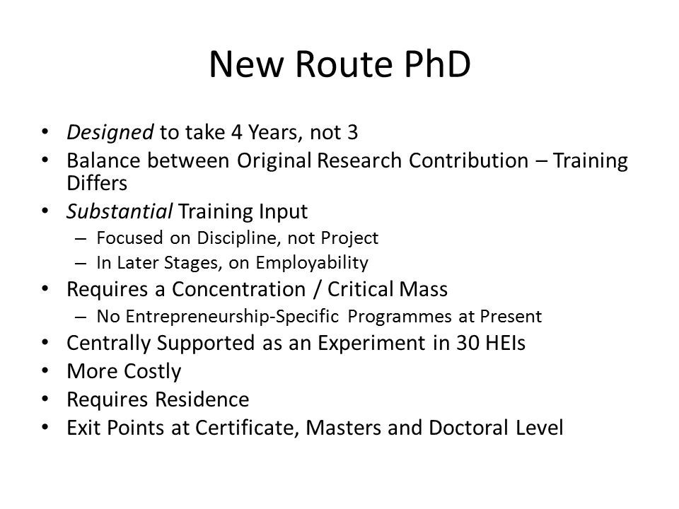 New Route PhD Designed to take 4 Years, not 3 Balance between Original Research Contribution – Training Differs Substantial Training Input – Focused on Discipline, not Project – In Later Stages, on Employability Requires a Concentration / Critical Mass – No Entrepreneurship-Specific Programmes at Present Centrally Supported as an Experiment in 30 HEIs More Costly Requires Residence Exit Points at Certificate, Masters and Doctoral Level
