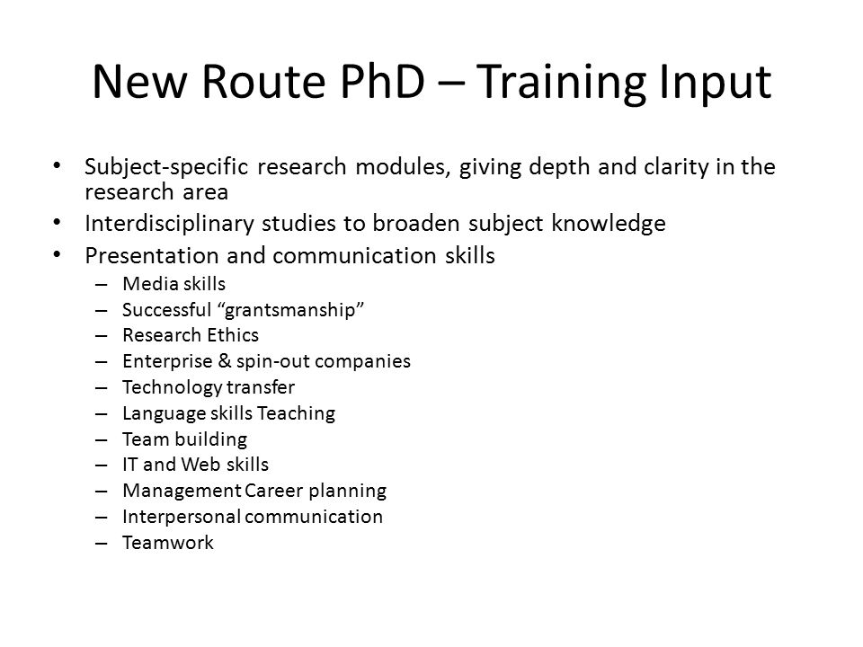 New Route PhD – Training Input Subject-specific research modules, giving depth and clarity in the research area Interdisciplinary studies to broaden subject knowledge Presentation and communication skills – Media skills – Successful grantsmanship – Research Ethics – Enterprise & spin-out companies – Technology transfer – Language skills Teaching – Team building – IT and Web skills – Management Career planning – Interpersonal communication – Teamwork