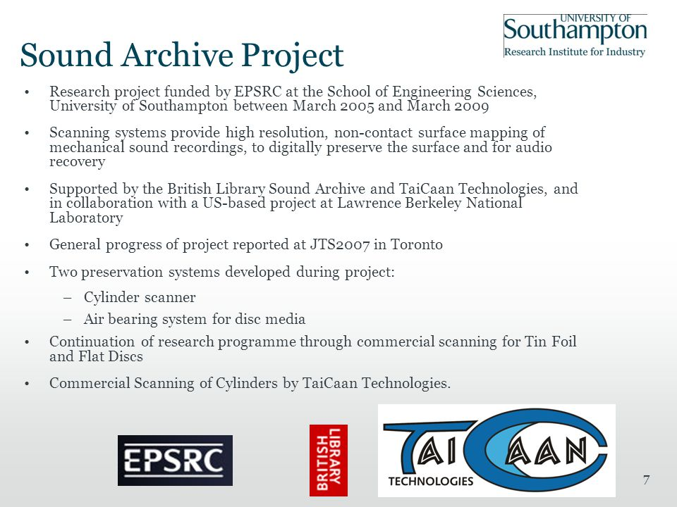 7 Sound Archive Project Research project funded by EPSRC at the School of Engineering Sciences, University of Southampton between March 2005 and March 2009 Scanning systems provide high resolution, non-contact surface mapping of mechanical sound recordings, to digitally preserve the surface and for audio recovery Supported by the British Library Sound Archive and TaiCaan Technologies, and in collaboration with a US-based project at Lawrence Berkeley National Laboratory General progress of project reported at JTS2007 in Toronto Two preservation systems developed during project: –Cylinder scanner –Air bearing system for disc media Continuation of research programme through commercial scanning for Tin Foil and Flat Discs Commercial Scanning of Cylinders by TaiCaan Technologies.