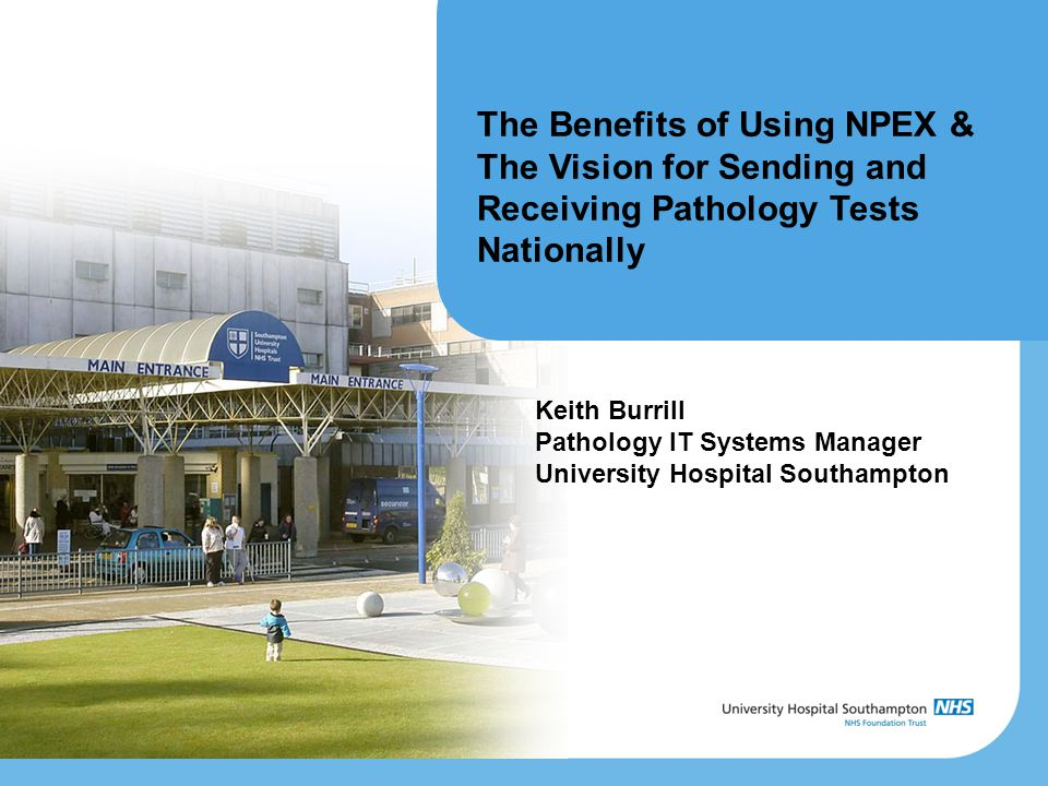 The Benefits of Using NPEX & The Vision for Sending and Receiving Pathology Tests Nationally Keith Burrill Pathology IT Systems Manager University Hospital Southampton