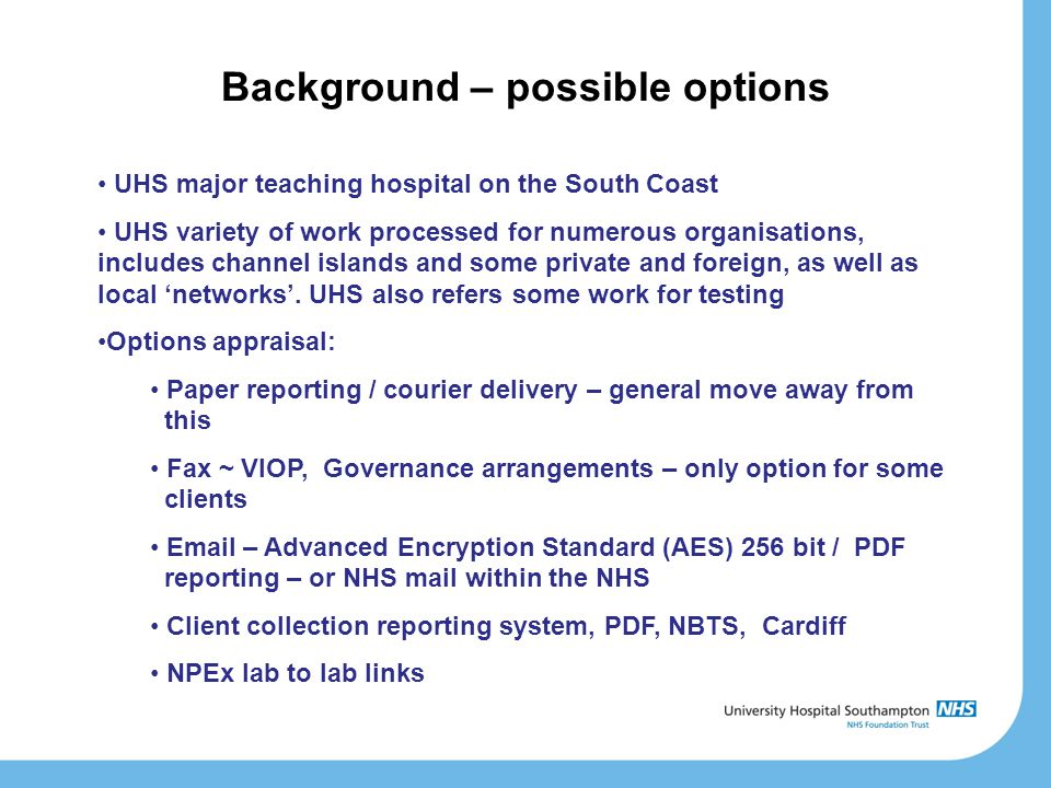 Background – possible options UHS major teaching hospital on the South Coast UHS variety of work processed for numerous organisations, includes channel islands and some private and foreign, as well as local 'networks'.