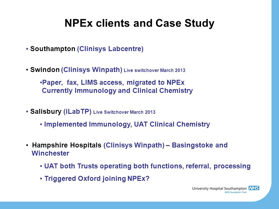 NPEx clients and Case Study Southampton (Clinisys Labcentre) Swindon (Clinisys Winpath) Live switchover March 2013 Paper, fax, LIMS access, migrated to NPEx Currently Immunology and Clinical Chemistry Salisbury (iLabTP) Live Switchover March 2013 Implemented Immunology, UAT Clinical Chemistry Hampshire Hospitals (Clinisys Winpath) – Basingstoke and Winchester UAT both Trusts operating both functions, referral, processing Triggered Oxford joining NPEx