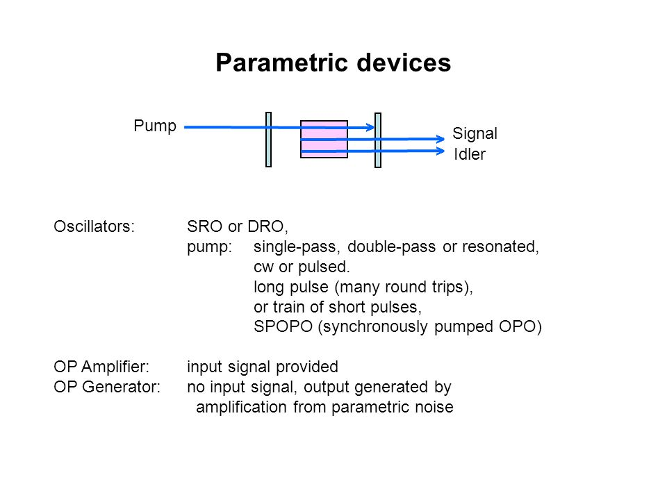 Parametric devices Oscillators:SRO or DRO, pump: single-pass, double-pass or resonated, cw or pulsed.