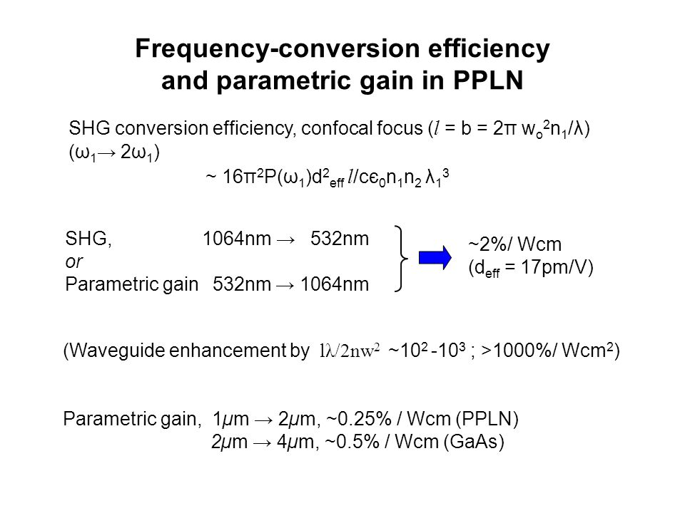 Frequency-conversion efficiency and parametric gain in PPLN (Waveguide enhancement by lλ/2nw 2 ~10 2 -10 3 ; >1000%/ Wcm 2 ) Parametric gain, 1µm → 2µm, ~0.25% / Wcm (PPLN) 2µm → 4µm, ~0.5% / Wcm (GaAs) SHG,1064nm → 532nm or Parametric gain 532nm → 1064nm ~2%/ Wcm (d eff = 17pm/V) SHG conversion efficiency, confocal focus ( l = b = 2π w o 2 n 1 /λ) (ω 1 → 2ω 1 ) ~ 16π 2 P(ω 1 )d 2 eff l /cє 0 n 1 n 2 λ 1 3