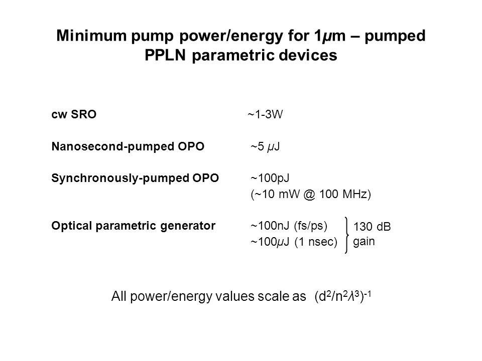 Minimum pump power/energy for 1µm – pumped PPLN parametric devices cw SRO ~1-3W Nanosecond-pumped OPO ~5 µJ Synchronously-pumped OPO ~100pJ (~10 mW @ 100 MHz) Optical parametric generator ~100nJ (fs/ps) ~100µJ (1 nsec) 130 dB gain All power/energy values scale as (d 2 /n 2 λ 3 ) -1