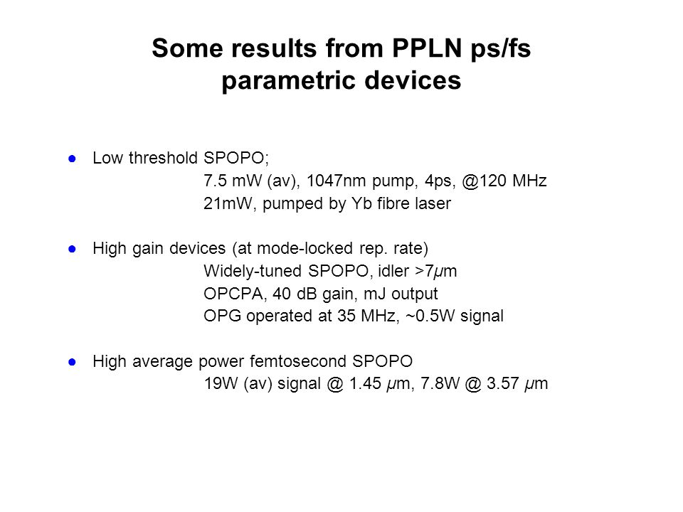 Some results from PPLN ps/fs parametric devices ●Low threshold SPOPO; 7.5 mW (av), 1047nm pump, 4ps, @120 MHz 21mW, pumped by Yb fibre laser ●High gain devices (at mode-locked rep.