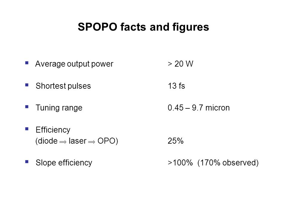 SPOPO facts and figures  Average output power > 20 W  Shortest pulses13 fs  Tuning range0.45 – 9.7 micron  Efficiency (diode  laser  OPO)25%  Slope efficiency>100% (170% observed)
